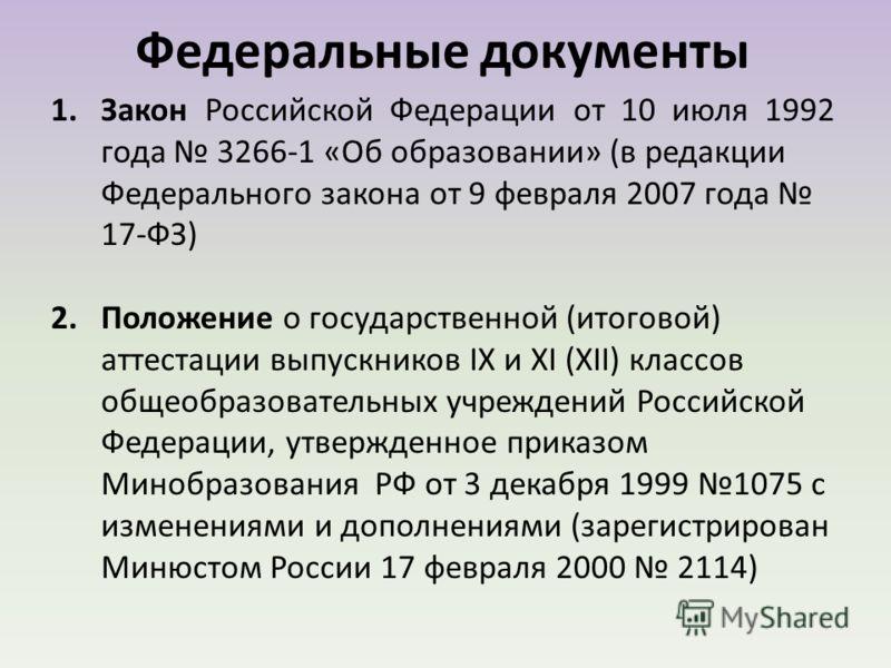 1.Закон Российской Федерации от 10 июля 1992 года 3266-1 «Об образовании» (в редакции Федерального закона от 9 февраля 2007 года 17-ФЗ) 2.Положение о государственной (итоговой) аттестации выпускников IХ и ХI (ХII) классов общеобразовательных учрежден