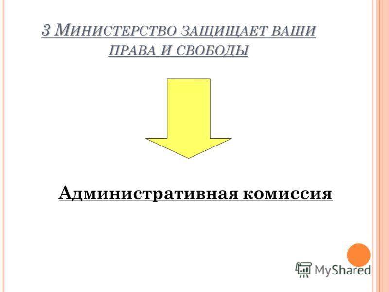 3 М ИНИСТЕРСТВО ЗАЩИЩАЕТ ВАШИ ПРАВА И СВОБОДЫ Административная комиссия