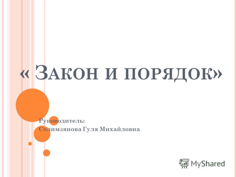 « З АКОН И ПОРЯДОК » Руководитель: Солимзянова Гуля Михайловна