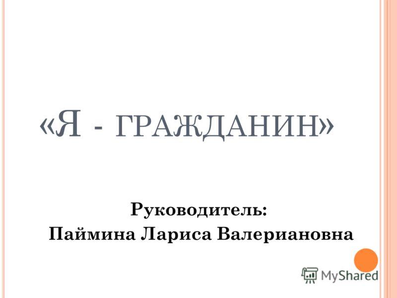 «Я - ГРАЖДАНИН » Руководитель: Паймина Лариса Валериановна