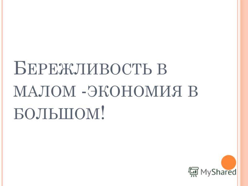 Б ЕРЕЖЛИВОСТЬ В МАЛОМ - ЭКОНОМИЯ В БОЛЬШОМ !