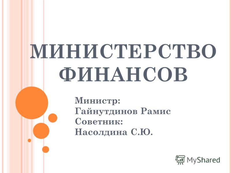 МИНИСТЕРСТВО ФИНАНСОВ Министр: Гайнутдинов Рамис Советник: Насолдина С.Ю.