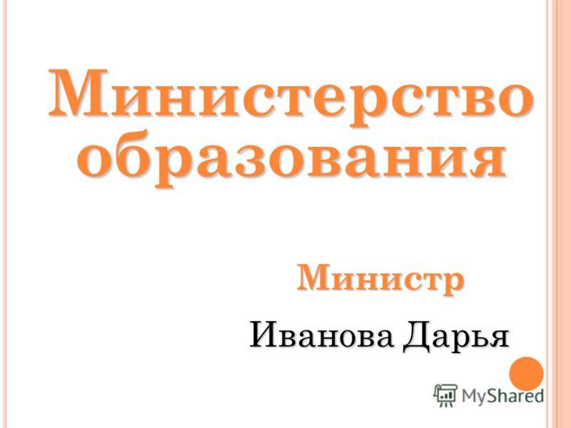 Министерство образования Министр Иванова Дарья