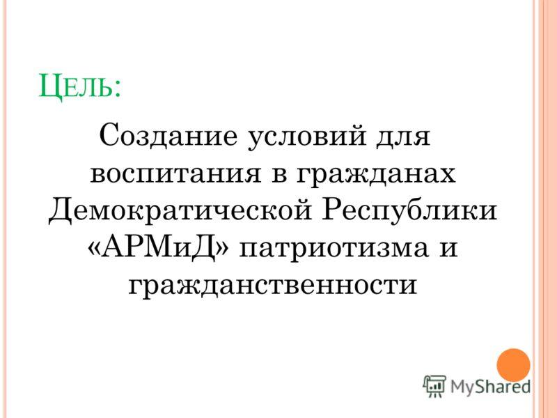 Ц ЕЛЬ : Создание условий для воспитания в гражданах Демократической Республики «АРМиД» патриотизма и гражданственности