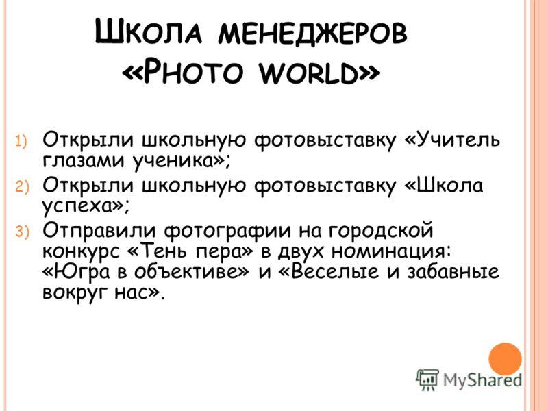 Ш КОЛА МЕНЕДЖЕРОВ «P HOTO WORLD » 1) Открыли школьную фотовыставку «Учитель глазами ученика»; 2) Открыли школьную фотовыставку «Школа успеха»; 3) Отправили фотографии на городской конкурс «Тень пера» в двух номинация: «Югра в объективе» и «Веселые и