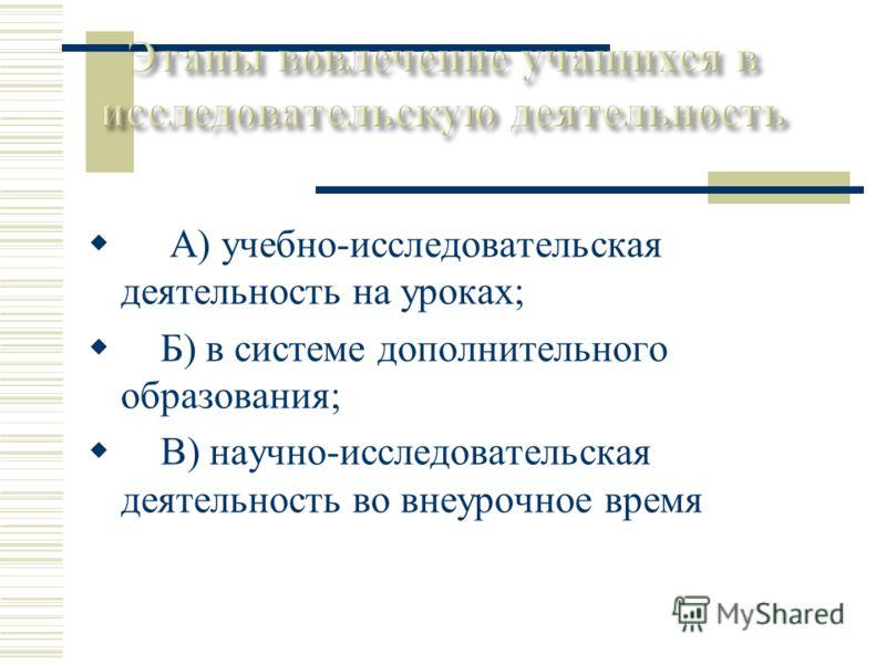 А) учебно-исследовательская деятельность на уроках; Б) в системе дополнительного образования; В) научно-исследовательская деятельность во внеурочное время