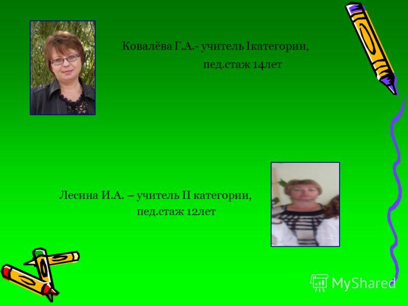 Ковалёва Г.А.- учитель Iкатегории, пед.стаж 14лет Лесина И.А. – учитель II категории, пед.стаж 12лет