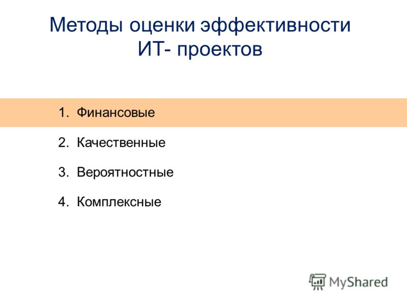 Методы оценки эффективности ИТ- проектов 1. Финансовые 2. Качественные 3. Вероятностные 4. Комплексные