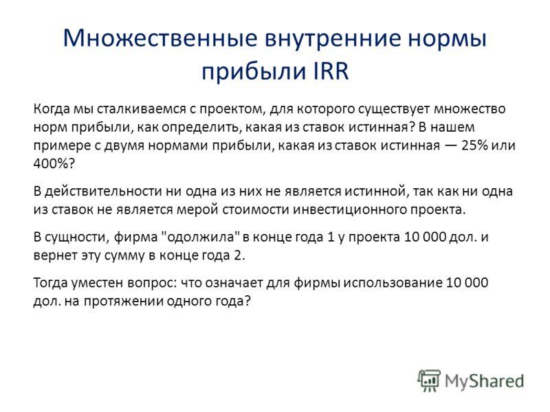 Множественные внутренние нормы прибыли IRR Когда мы сталкиваемся с проектом, для которого существует множество норм прибыли, как определить, какая из ставок истинная? В нашем примере с двумя нормами прибыли, какая из ставок истинная 25% или 400%? В