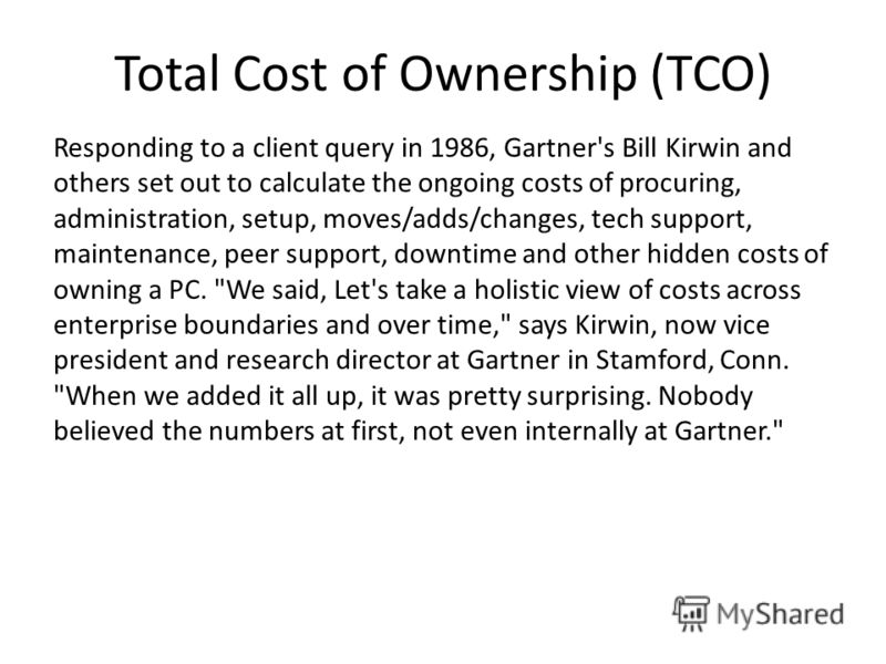 Total Cost of Ownership (TCO) Responding to a client query in 1986, Gartner's Bill Kirwin and others set out to calculate the ongoing costs of procuring, administration, setup, moves/adds/changes, tech support, maintenance, peer support, downtime and