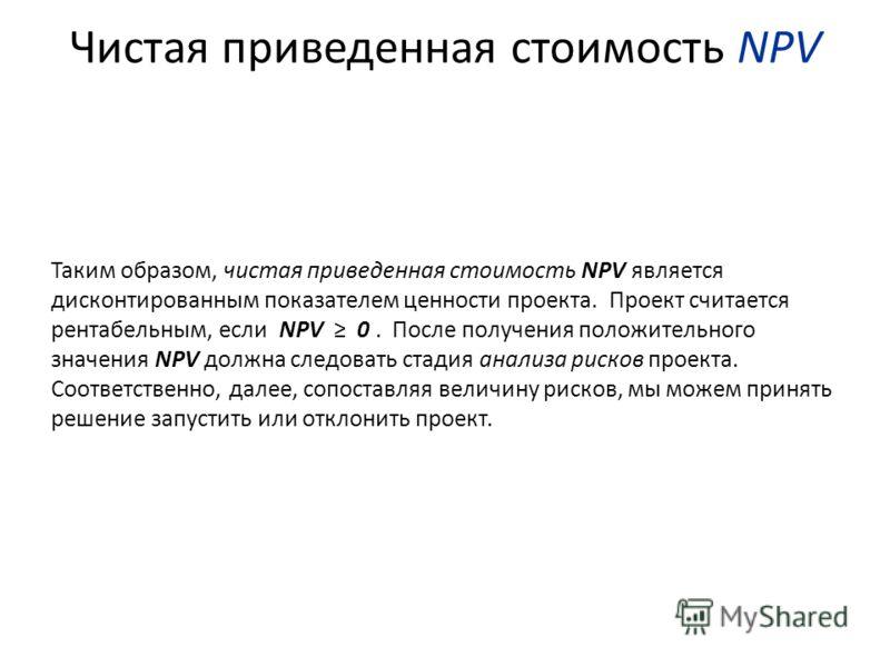 Чистая приведенная стоимость NPV Таким образом, чистая приведенная стоимость NPV является дисконтированным показателем ценности проекта. Проект считается рентабельным, если NPV 0. После получения положительного значения NPV должна следовать стадия ан