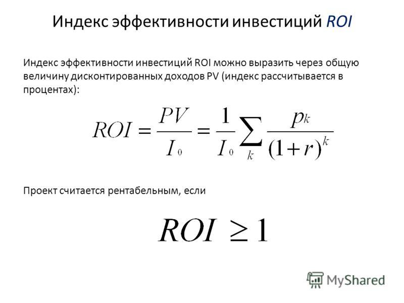 Индекс эффективности инвестиций ROI Индекс эффективности инвестиций ROI можно выразить через общую величину дисконтированных доходов PV (индекс рассчитывается в процентах): Проект считается рентабельным, если
