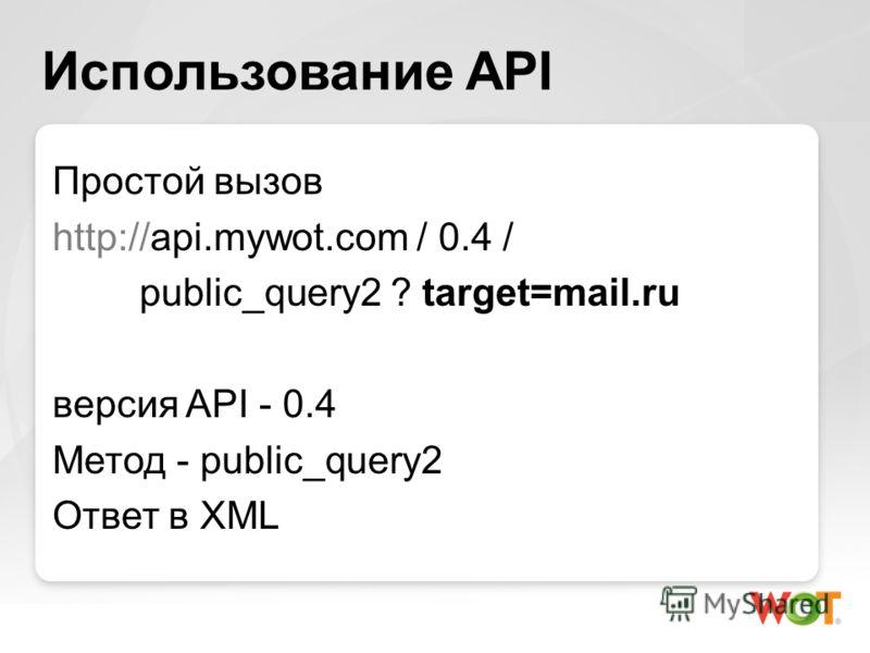 Использование API Простой вызов http://api.mywot.com / 0.4 / public_query2 ? target=mail.ru версия API - 0.4 Метод - public_query2 Ответ в XML