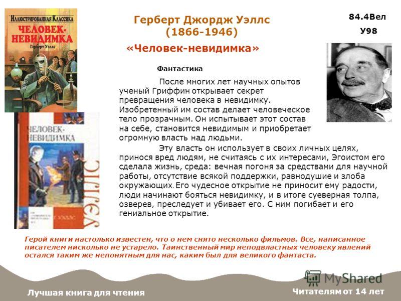 Фантастика «Человек-невидимка» Лучшая книга для чтения 84.4Вел У98 Герберт Джордж Уэллс (1866-1946) Читателям от 14 лет Герой книги настолько известен, что о нем снято несколько фильмов. Все, написанное писателем нисколько не устарело. Таинственный м