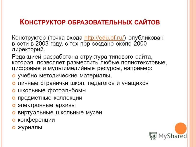 К ОНСТРУКТОР ОБРАЗОВАТЕЛЬНЫХ САЙТОВ Конструктор (точка входа http://edu.of.ru/) опубликован в сети в 2003 году, с тех пор создано около 2000 директорий.http://edu.of.ru/ Редакцией разработана структура типового сайта, которая позволяет разместить люб