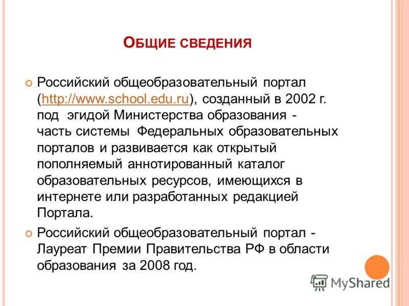 О БЩИЕ СВЕДЕНИЯ Российский общеобразовательный портал (http://www.school.edu.ru), созданный в 2002 г. под эгидой Министерства образования - часть системы Федеральных образовательных порталов и развивается как открытый пополняемый аннотированный катал