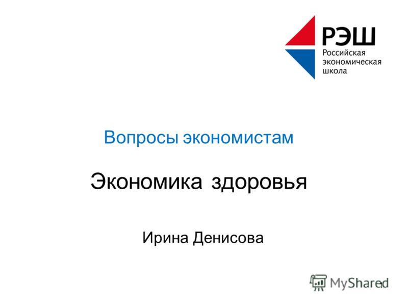 Ирина Денисова 1 Вопросы экономистам Экономика здоровья