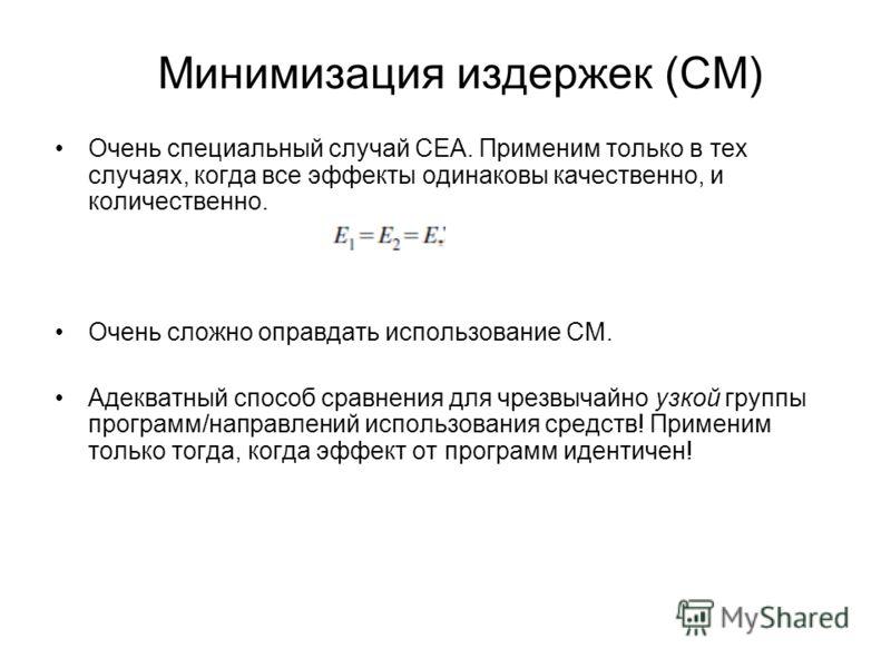 Минимизация издержек (CM) Очень специальный случай CEA. Применим только в тех случаях, когда все эффекты одинаковы качественно, и количественно. Очень сложно оправдать использование CM. Адекватный способ сравнения для чрезвычайно узкой группы програм
