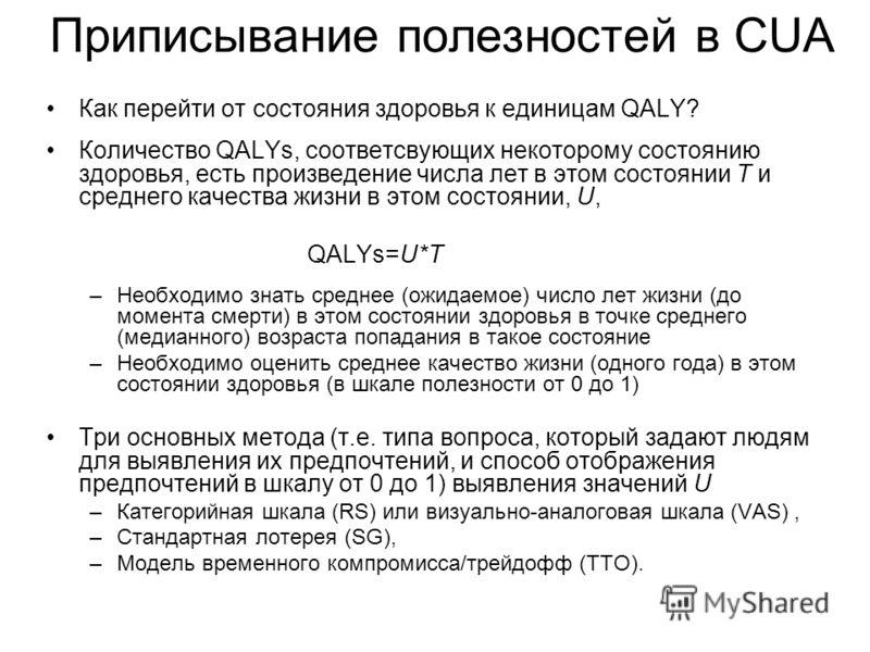 Приписывание полезностей в CUA Как перейти от состояния здоровья к единицам QALY? Количество QALYs, соответсвующих некоторому состоянию здоровья, есть произведение числа лет в этом состоянии T и среднего качества жизни в этом состоянии, U, QALYs=U*T