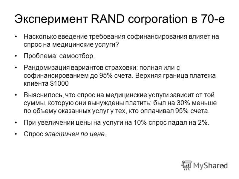 Эксперимент RAND corporation в 70-е Насколько введение требования софинансирования влияет на спрос на медицинские услуги? Проблема: самоотбор. Рандомизация вариантов страховки: полная или с софинансированием до 95% счета. Верхняя граница платежа клие