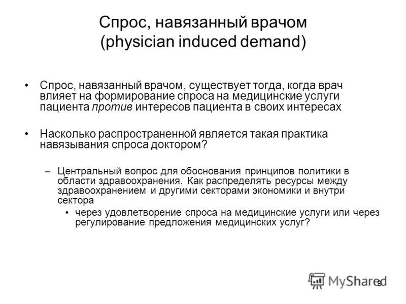 9 Спрос, навязанный врачом (physician induced demand) Спрос, навязанный врачом, существует тогда, когда врач влияет на формирование спроса на медицинские услуги пациента против интересов пациента в своих интересах Насколько распространенной является
