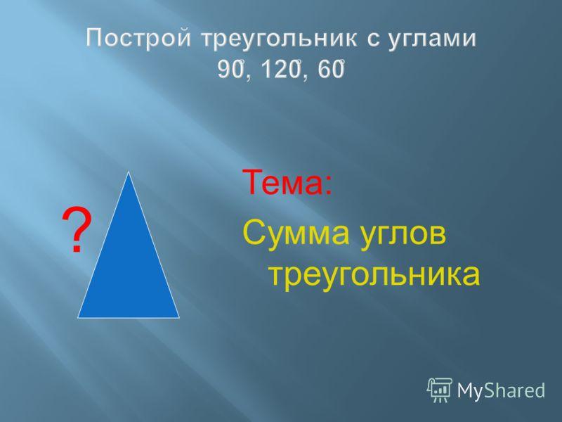 Построй треугольник с углами 90 ̊, 120 ̊, 60 ̊ ? Тема: Сумма углов треугольника