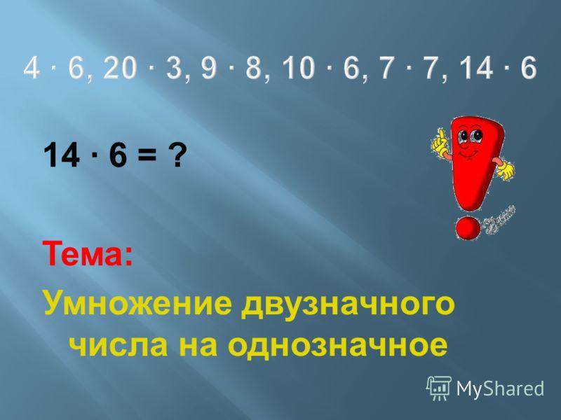 4 6, 20 3, 9 8, 10 6, 7 7, 14 6 14 6 = ? Тема: Умножение двузначного числа на однозначное