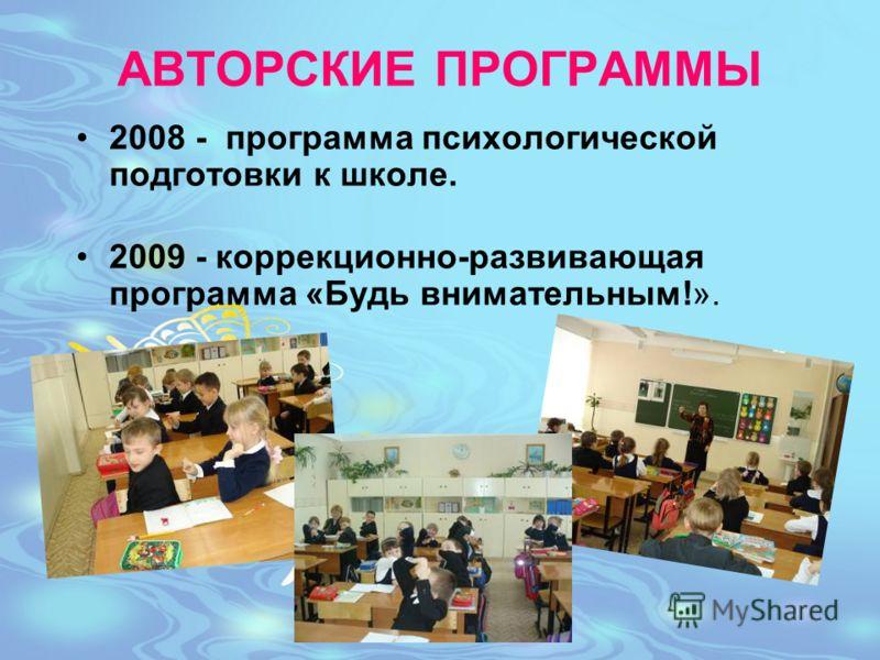 АВТОРСКИЕ ПРОГРАММЫ 2008 - программа психологической подготовки к школе. 2009 - коррекционно-развивающая программа «Будь внимательным!».