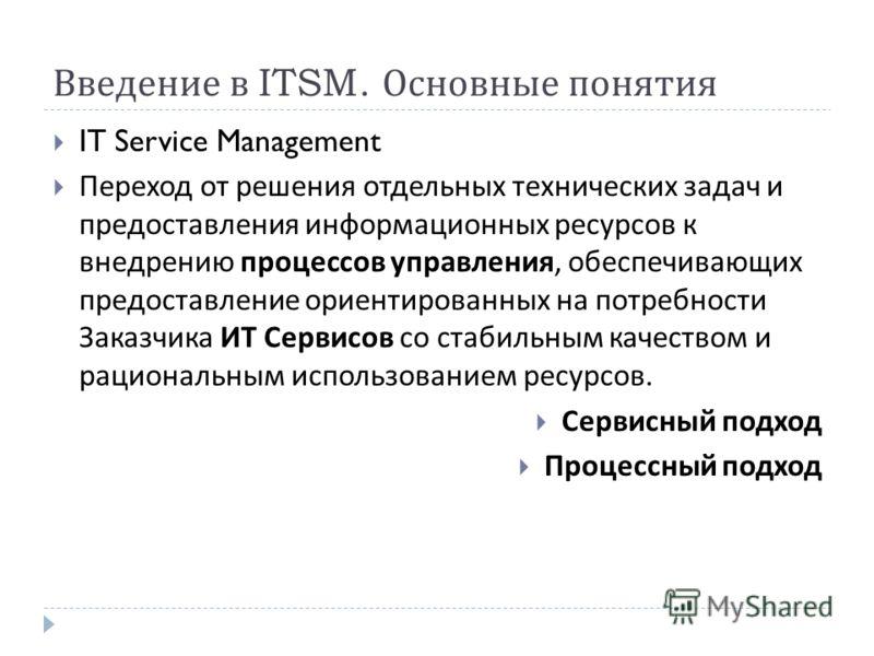 Введение в ITSM. Основные понятия IT Service Management Переход от решения отдельных технических задач и предоставления информационных ресурсов к внедрению процессов управления, обеспечивающих предоставление ориентированных на потребности Заказчика И