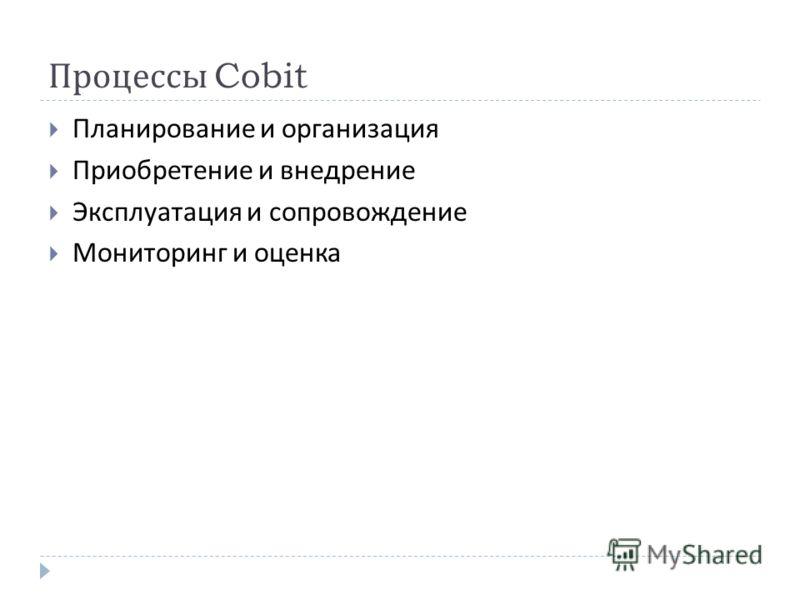 Процессы Cobit Планирование и организация Приобретение и внедрение Эксплуатация и сопровождение Мониторинг и оценка