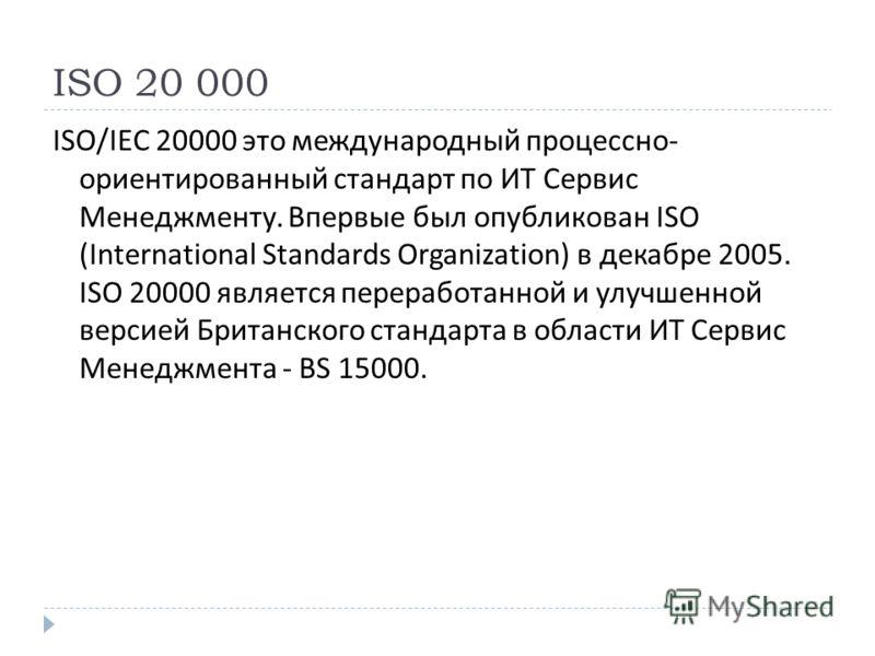 ISO 20 000 ISO/IEC 20000 это международный процессно - ориентированный стандарт по ИТ Сервис Менеджменту. Впервые был опубликован ISO (International Standards Organization) в декабре 2005. ISO 20000 является переработанной и улучшенной версией Британ