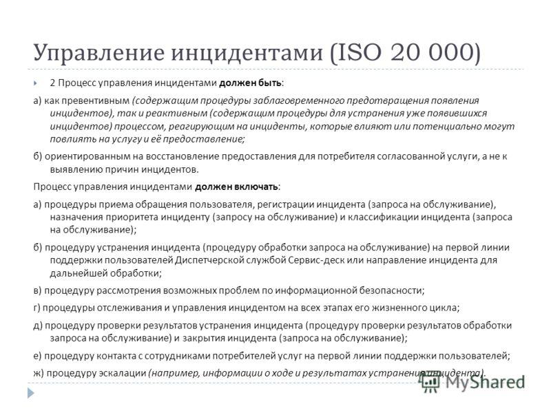 Управление инцидентами (ISO 20 000) 2 Процесс управления инцидентами должен быть : а ) как превентивным ( содержащим процедуры заблаговременного предотвращения появления инцидентов ), так и реактивным ( содержащим процедуры для устранения уже появивш