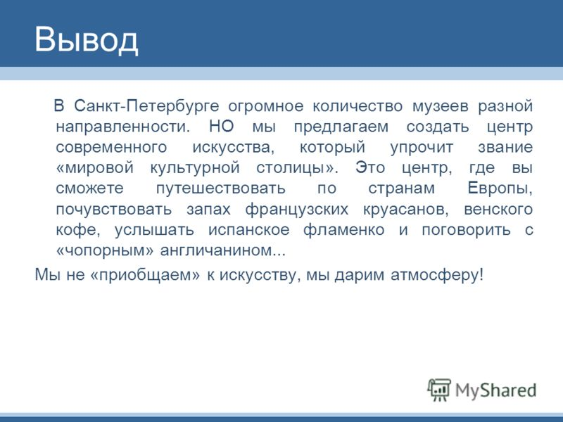Вывод В Санкт-Петербурге огромное количество музеев разной направленности. НО мы предлагаем создать центр современного искусства, который упрочит звание «мировой культурной столицы». Это центр, где вы сможете путешествовать по странам Европы, почувст