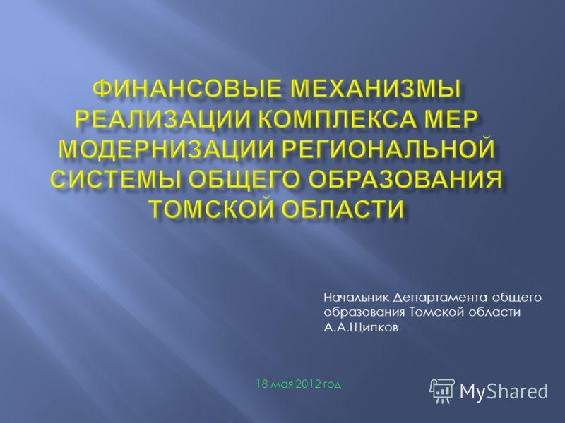 Начальник Департамента общего образования Томской области А.А.Щипков 18 мая 2012 год