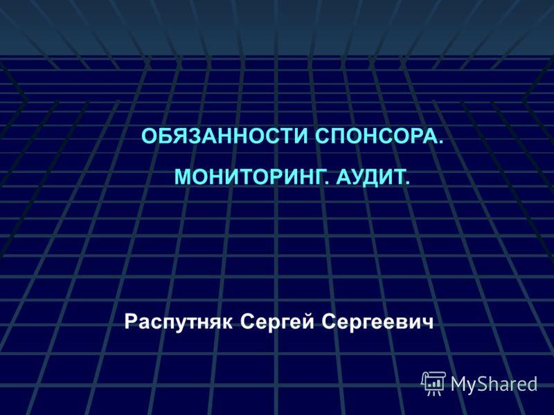 ОБЯЗАННОСТИ СПОНСОРА. МОНИТОРИНГ. АУДИТ. Распутняк Сергей Сергеевич