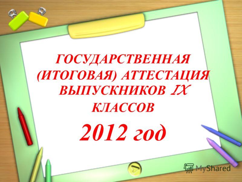 ГОСУДАРСТВЕННАЯ (ИТОГОВАЯ) АТТЕСТАЦИЯ ВЫПУСКНИКОВ IX КЛАССОВ 2012 год