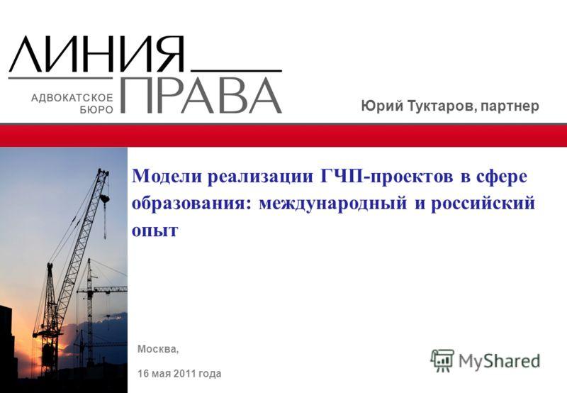 Москва, 16 мая 2011 года Модели реализации ГЧП-проектов в сфере образования: международный и российский опыт Юрий Туктаров, партнер