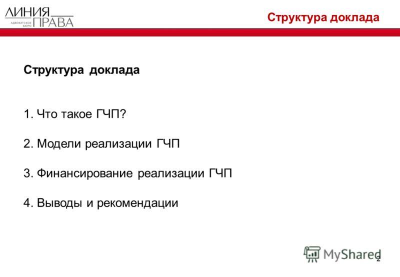 Структура доклада 2 1. Что такое ГЧП? 2. Модели реализации ГЧП 3. Финансирование реализации ГЧП 4. Выводы и рекомендации