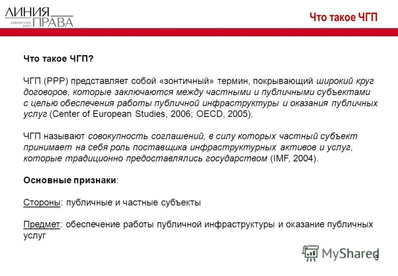 Что такое ЧГП 3 Что такое ЧГП? ЧГП (PPP) представляет собой «зонтичный» термин, покрывающий широкий круг договоров, которые заключаются между частными и публичными субъектами с целью обеспечения работы публичной инфраструктуры и оказания публичных ус