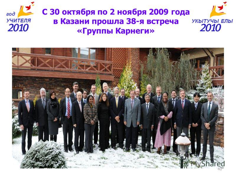 УКЫТУЧЫ ЕЛЫ год УЧИТЕЛЯ С 30 октября по 2 ноября 2009 года в Казани прошла 38-я встреча «Группы Карнеги» 40