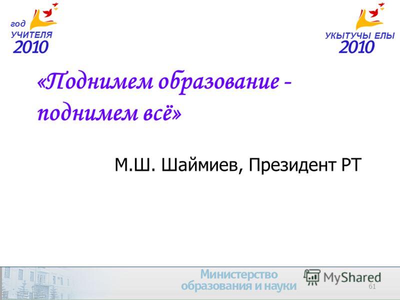 61 УКЫТУЧЫ ЕЛЫ год УЧИТЕЛЯ «Поднимем образование - поднимем всё» М.Ш. Шаймиев, Президент РТ