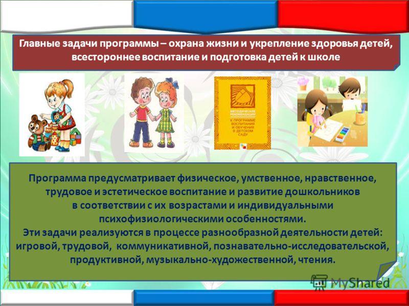 Главные задачи программы – охрана жизни и укрепление здоровья детей, всестороннее воспитание и подготовка детей к школе Программа предусматривает физическое, умственное, нравственное, трудовое и эстетическое воспитание и развитие дошкольников в соотв