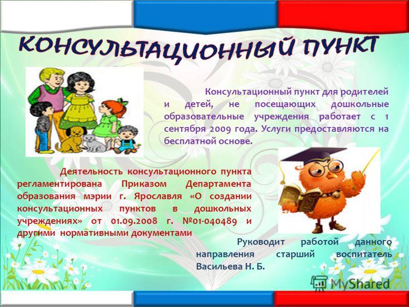 Консультационный пункт для родителей и детей, не посещающих дошкольные образовательные учреждения работает с 1 сентября 2009 года. Услуги предоставляются на бесплатной основе. Деятельность консультационного пункта регламентирована Приказом Департамен