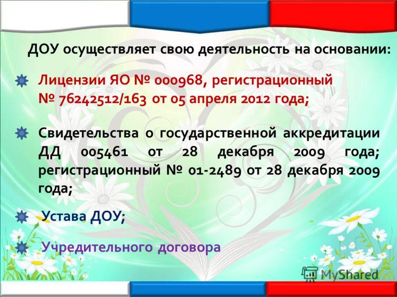 ДОУ осуществляет свою деятельность на основании: Лицензии ЯО 000968, регистрационный 76242512/163 от 05 апреля 2012 года; Свидетельства о государственной аккредитации ДД 005461 от 28 декабря 2009 года; регистрационный 01-2489 от 28 декабря 2009 года;