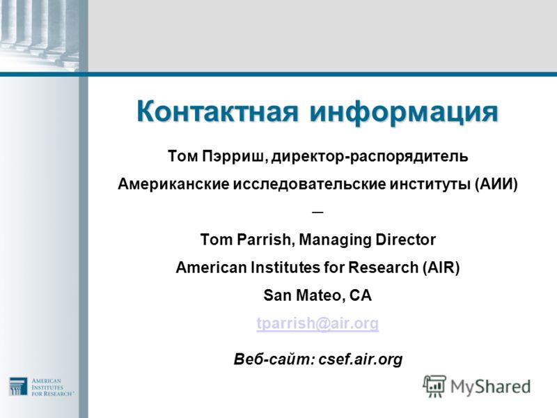 Контактная информация Том Пэрриш, директор-распорядитель Американские исследовательские институты (АИИ) Tom Parrish, Managing Director American Institutes for Research (AIR) San Mateo, CA tparrish@air.org Веб-сайт: csef.air.org