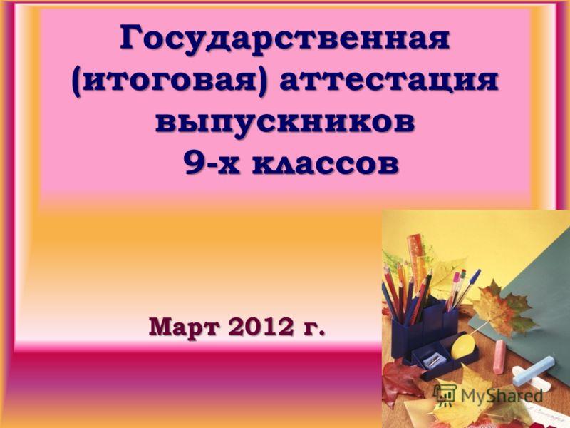 Государственная (итоговая) аттестация выпускников 9-х классов Март 2012 г.