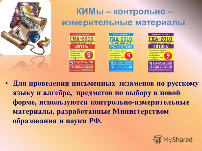 КИМы – контрольно – измерительные материалы Для проведения письменных экзаменов по русскому языку и алгебре, предметов по выбору в новой форме, используются контрольно-измерительные материалы, разработанные Министерством образования и науки РФ.