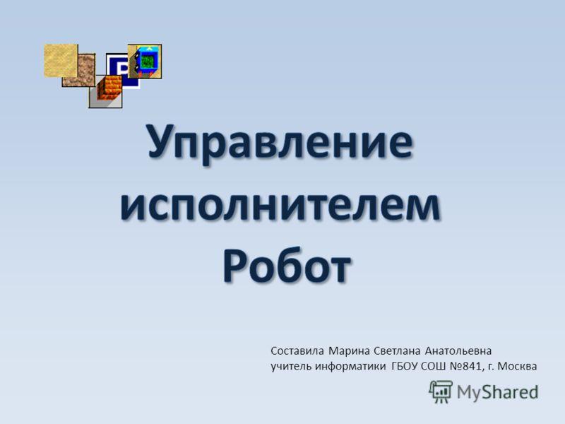 Составила Марина Светлана Анатольевна учитель информатики ГБОУ СОШ 841, г. Москва