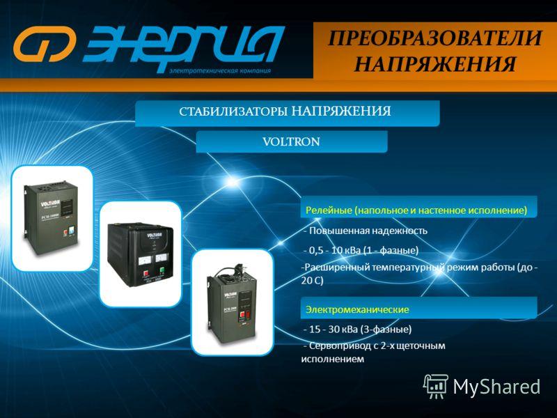 ПРЕОБРАЗОВАТЕЛИ НАПРЯЖЕНИЯ СТАБИЛИЗАТОРЫ НАПРЯЖЕНИЯ VOLTRON Релейные (напольное и настенное исполнение) - Повышенная надежность - 0,5 - 10 кВа (1 - фазные) -Расширенный температурный режим работы (до - 20 С) Электромеханические - 15 - 30 кВа (3-фазны