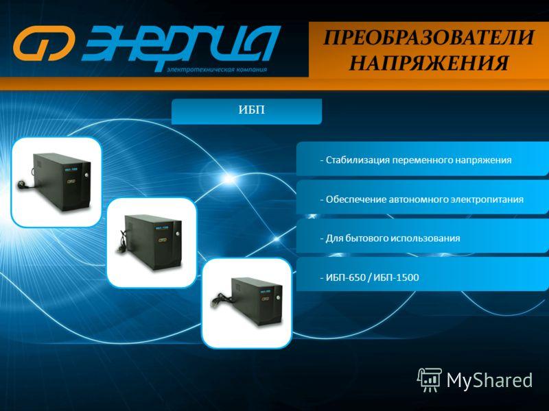 ПРЕОБРАЗОВАТЕЛИ НАПРЯЖЕНИЯ ИБП - Стабилизация переменного напряжения - Обеспечение автономного электропитания - Для бытового использования - ИБП-650 / ИБП-1500
